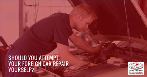 SHOULD YOU ATTEMPT YOUR FOREIGN CAR REPAIR YOURSELF?