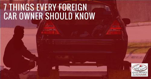 7 THINGS EVERY FOREIGN CAR OWNER SHOULD KNOW